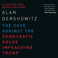 The Case Against the Democratic House Impeaching Trump - Alan Dershowitz