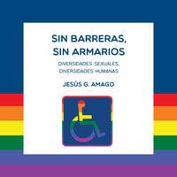 Sin barreras, sin armarios. Diversidades sexuales. Diversidades humanas - Jesús G. Amago