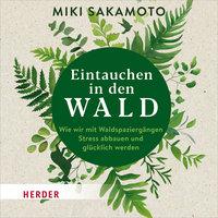 Eintauchen in den Wald: Wie wir mit Waldspaziergängen Stress abbauen und glücklich werden - Miki Sakamoto