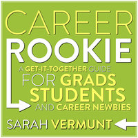 Career Rookie: A Get-It-Together Guide for Grads, Students and Career Newbies - Sarah Vermunt