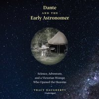 Dante and the Early Astronomer: Science, Adventure, and a Victorian Woman Who Opened the Heavens - Tracy Daugherty