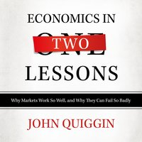Economics in Two Lessons: Why Markets Work so Well, and Why They Can Fail So Badly - John Quiggin