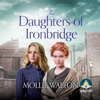 The Daughters of Ironbridge: The Ironbridge Saga, Book 1 - Mollie Walton