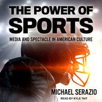 The Power of Sports: Media and Spectacle in American Culture - Michael Serazio