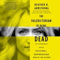 The Valedictorian of Being Dead: The True Story of Dying Ten Times to Live - Heather B. Armstrong