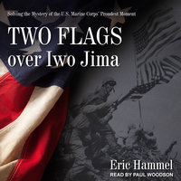 Two Flags over Iwo Jima: Solving the Mystery of the U.S. Marine Corps' Proudest Moment - Eric Hammel