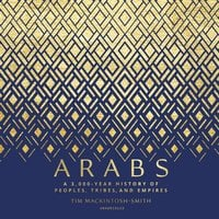 Arabs: A 3,000-Year History of Peoples, Tribes, and Empires - Tim Mackintosh-Smith