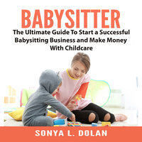 Babysitter: The Ultimate Guide To Start a Successful Babysitting Business and Make Money With Childcare - Sonya L. Dolan