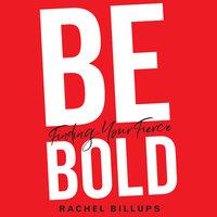Be Bold: Finding Your Fierce - Rachel Billups