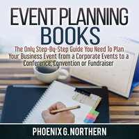 Event Planning Books: The Only Step-By-Step Guide You Need To Plan Your Business Event from a Corporate Events to a Conference, Convention or Fundraiser - Phoenix G. Northern
