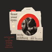 Feast Your Eyes: A Novel - Myla Goldberg