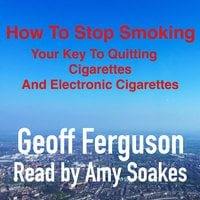 How to Stop Smoking, Your Key to Quitting Cigarettes and Electronic Cigarettes - Geoff Ferguson