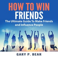 How to Win Friends: The Ultimate Guide To Make Friends and Influence People - Gary P. Bear