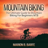 Mountain Biking: The Ultimate Guide to Mountain Biking for Beginners MTB - Marion B Barfe