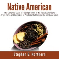 Native American: The Complete Guide to Healing Secrets of the Native Americans from Herbs and Remedies to Practices That Rebuild the Mind and Spirit - Stephen B. Northern