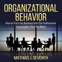 Organizational Behavior: How to Turn You Business Into The Professional Organization That You Want - Mathias J. Seventh