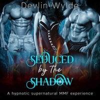 Seduced by the Shadow: A hypnotic erotica MMF fantasy - Devlin Wylde