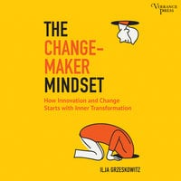 The Changemaker Mindset: Why Every Change on the Outside Starts with an Inner Transformation - Ilja Grzeskowitz