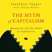 The Myth of Capitalism: Monopolies and the Death of Competition - Denise Hearn,Jonathan Tepper