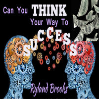 Can You Think Your Way to Success? - Ryland Brooks