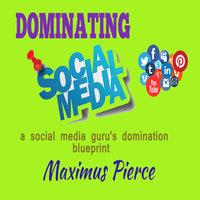 Dominating social media: A social media guru's domination blueprint - Maximus Pierce