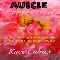 Muscle Perfection: A fitness guru's guide to your dream body - Kace Gaines