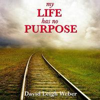 My Life Has No Purpose! - David Leigh Weber