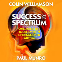 Success on the Spectrum: One Man's Life Journey With Undiagnosed Autism - Colin Williamson,Paul Munro