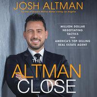 The Altman Close: Million-Dollar Negotiating Tactics from America's Top-Selling Real Estate Agent - Josh Altman