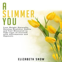 A Slimmer You: Lose Weight Naturally, Develop Healthier Habits and Feel Motivated to Take Care of Yourself with Affirmations and Hypnosis - Elizabeth Snow