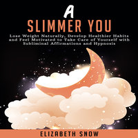 A Slimmer You: Lose Weight Naturally, Develop Healthier Habits and Feel Motivated to Take Care of Yourself with Subliminal Affirmations and Hypnosis - Elizabeth Snow