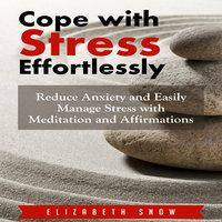 Cope with Stress Effortlessly: Reduce Anxiety and Easily Manage Stress with Meditation and Affirmations - Elizabeth Snow