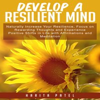 Develop a Resilient Mind: Naturally Increase Your Resilience, Focus on Rewarding Thoughts and Experience Positive Shifts in Life with Affirmations and Meditation - Harita Patel