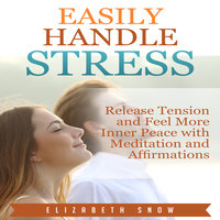 Easily Handle Stress: Release Tension and Feel More Inner Peace with Meditation and Affirmations - Elizabeth Snow