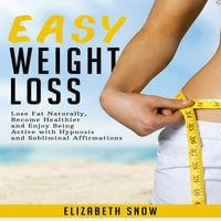 Easy Weight Loss: Lose Fat Naturally, Become Healthier and Enjoy Being Active with Hypnosis and Subliminal Affirmations - Elizabeth Snow