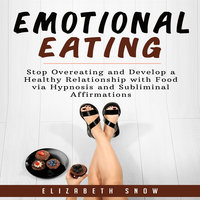 Emotional Eating: Stop Overeating and Develop a Healthy Relationship with Food via Hypnosis and Subliminal Affirmations - Elizabeth Snow