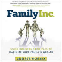 Family Inc. – Using Business Principles to Maximize Your Family's Wealth - Douglas P. McCormick