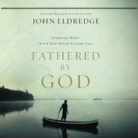 Fathered by God: Learning What Your Dad Could Never Teach You - John Eldredge