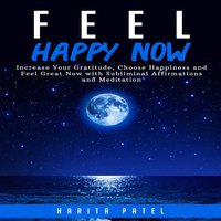 Feel Happy Now: Increase Your Gratitude, Choose Happiness and Feel Great Now with Subliminal Affirmations and Meditation - Harita Patel
