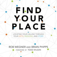 Find Your Place: Locating Your Calling Through Your Gifts, Passions, and Story - Brian Phipps, Rob Wegner