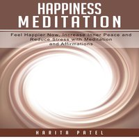 Happiness Meditation: Feel Happier Now, Increase Inner Peace and Reduce Stress with Meditation and Affirmations - Harita Patel