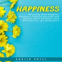 Happiness: Naturally Feel Happier, Develop a Positive Attitude and Become More Resilient with Affirmations and Meditation - Harita Patel