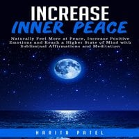 Increase Inner Peace: Naturally Feel More at Peace, Increase Positive Emotions and Reach a Higher States of Mind with Subliminal Affirmations and Meditation - Harita Patel