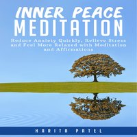 Inner Peace Meditation: Reduce Anxiety Quickly, Relieve Stress and Feel More Relaxed with Meditation and Affirmations - Harita Patel