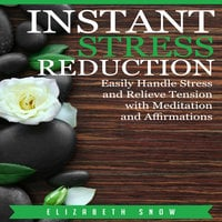 Instant Stress Reduction: Easily Handle Stress and Relieve Tension with Meditation and Affirmations - Elizabeth Snow