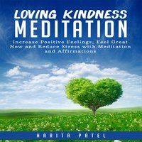 Loving Kindness Meditation: Increase Positive Feelings, Feel Great Now and Reduce Stress with Meditation and Affirmations - Harita Patel