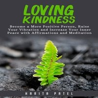 Loving Kindness: Become a More Positive Person, Raise Your Vibration and Increase Your Inner Peace with Affirmations and Meditation - Harita Patel