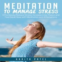 Meditation to Manage Stress: Effortlessly Reduce Stress, Increase Inner Peace and Feel Great Now with Meditation and Affirmations - Harita Patel