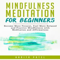 Mindfulness Meditation for Beginners: Become More Present, Feel More Relaxed and Practice Mindfulness with Meditations and Affirmations - Harita Patel