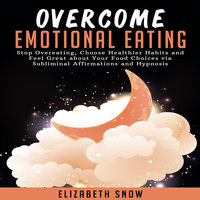 Overcome Emotional Eating: Stop Overeating, Choose Healthier Habits and Feel Great about Your Food Choices with Subliminal Affirmations and Hypnosis - Elizabeth Snow
